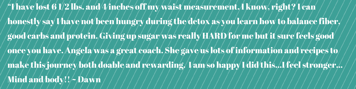 """I have lost 6 1%2F2 lbs. and 4 inches off my waist measurement. I know, right_ I can honestly say I have not been hungry during the detox as you learn how to balance fiber, good carbs and protein. Giving up sugar was (4).png"